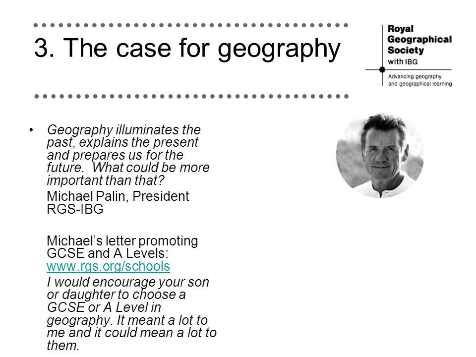 3. The case for geography Geography illuminates the past, explains the present and prepares us for the future. What could be more important than that?