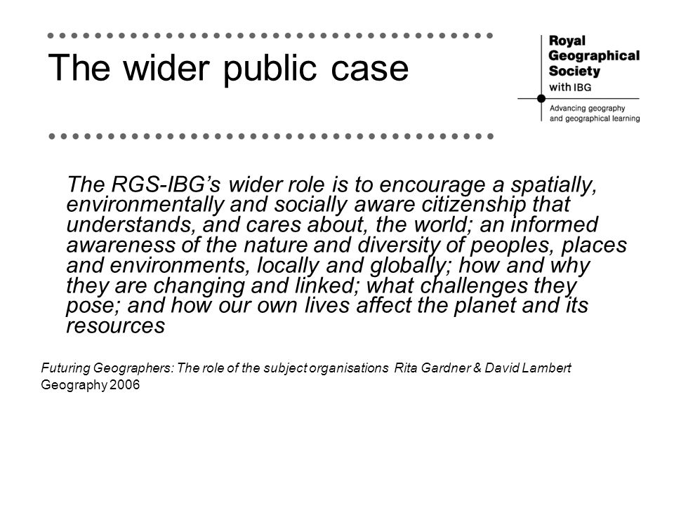 The wider public case The RGS-IBGs wider role is to encourage a spatially, environmentally and socially aware citizenship that understands, and cares