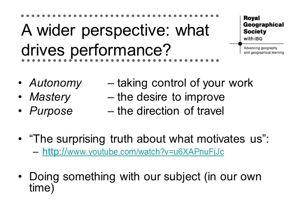 A wider perspective: what drives performance? Autonomy – taking control of your work Mastery – the desire to improve Purpose– the direction of travel