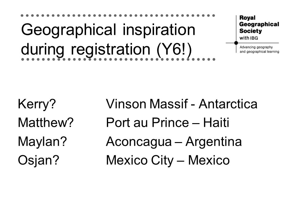 Geographical inspiration during registration (Y6!) Kerry?Vinson Massif - Antarctica Matthew? Port au Prince – Haiti Maylan? Aconcagua – Argentina Osja