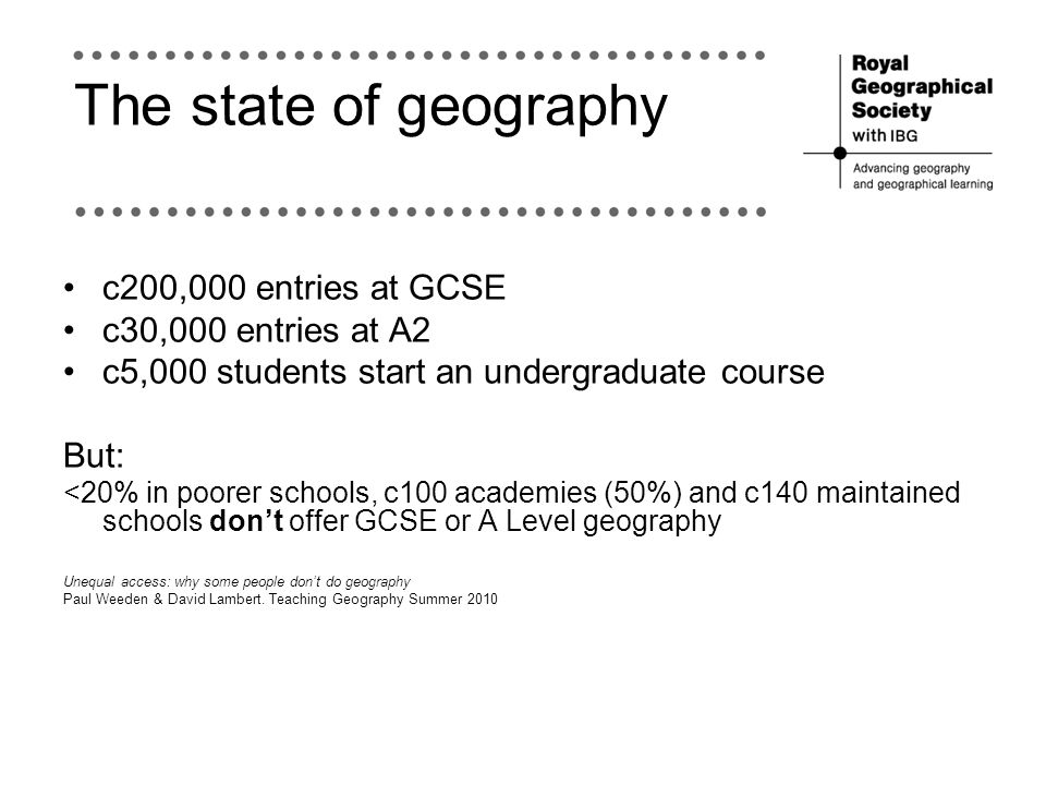 The state of geography c200,000 entries at GCSE c30,000 entries at A2 c5,000 students start an undergraduate course But: <20% in poorer schools, c100 academies (50%) and c140 maintained schools dont offer GCSE or A Level geography Unequal access: why some people dont do geography Paul Weeden & David Lambert.