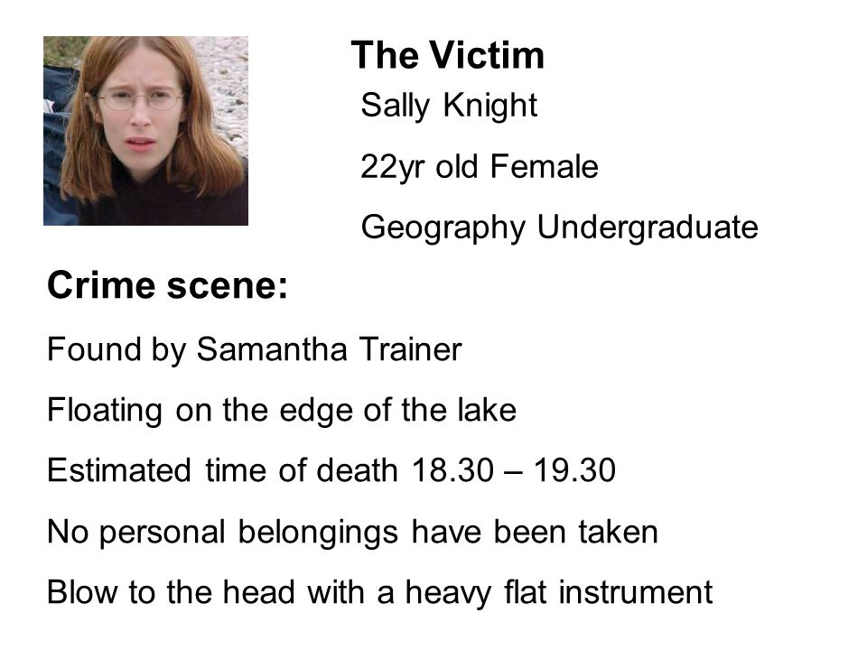 The Victim Sally Knight 22yr old Female Geography Undergraduate Crime scene: Found by Samantha Trainer Floating on the edge of the lake Estimated time of death 18.30 – 19.30 No personal belongings have been taken Blow to the head with a heavy flat instrument