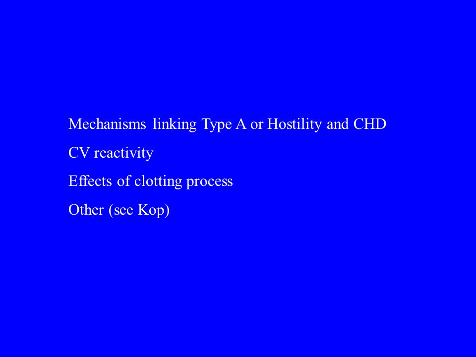 Mechanisms linking Type A or Hostility and CHD CV reactivity Effects of clotting process Other (see Kop)