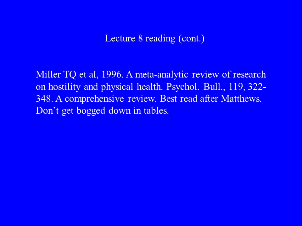Lecture 8 reading (cont.) Miller TQ et al, 1996. A meta-analytic review of research on hostility and physical health. Psychol. Bull., 119, 322- 348. A