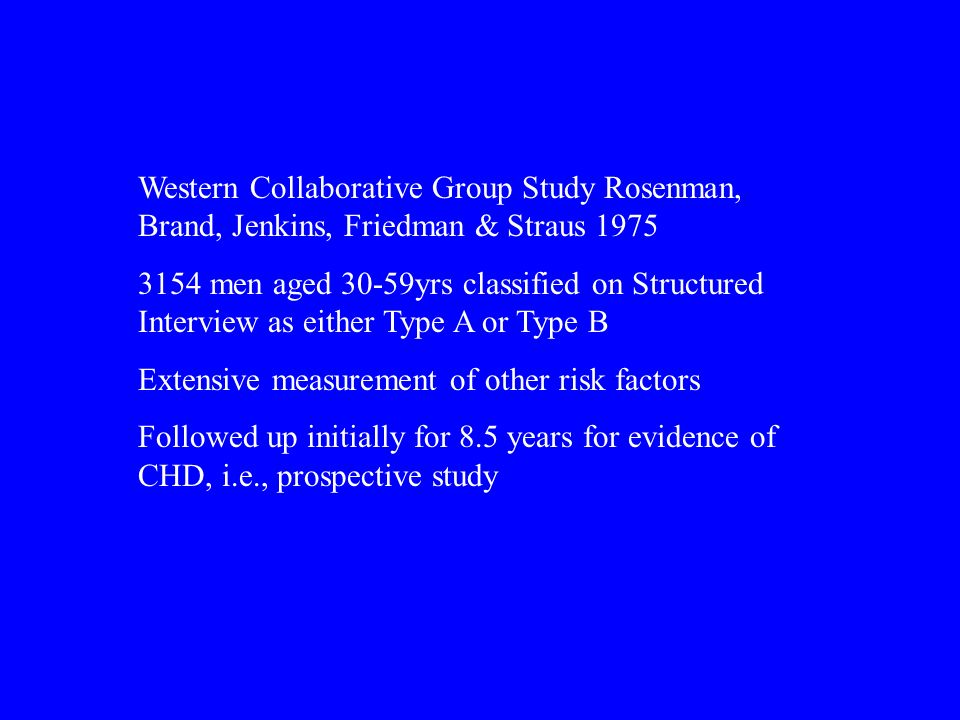 Western Collaborative Group Study Rosenman, Brand, Jenkins, Friedman & Straus 1975 3154 men aged 30-59yrs classified on Structured Interview as either