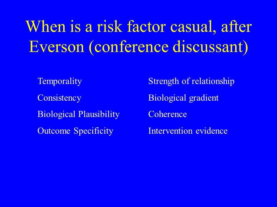 When is a risk factor casual, after Everson (conference discussant) TemporalityStrength of relationship ConsistencyBiological gradient Biological Plau