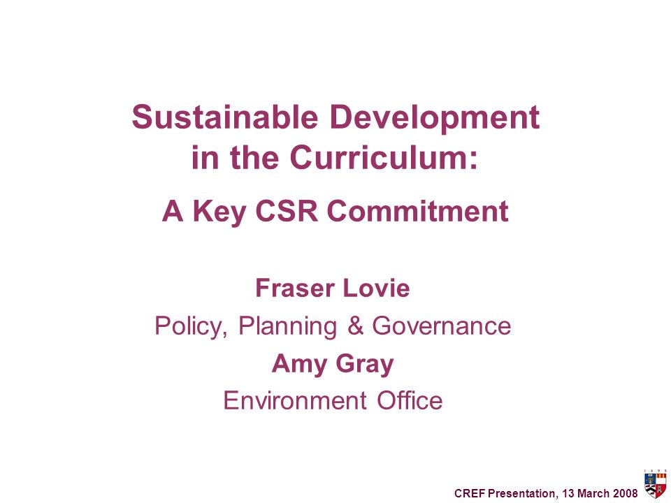 Sustainable Development in the Curriculum: A Key CSR Commitment Fraser Lovie Policy, Planning & Governance Amy Gray Environment Office CREF Presentation, 13 March 2008
