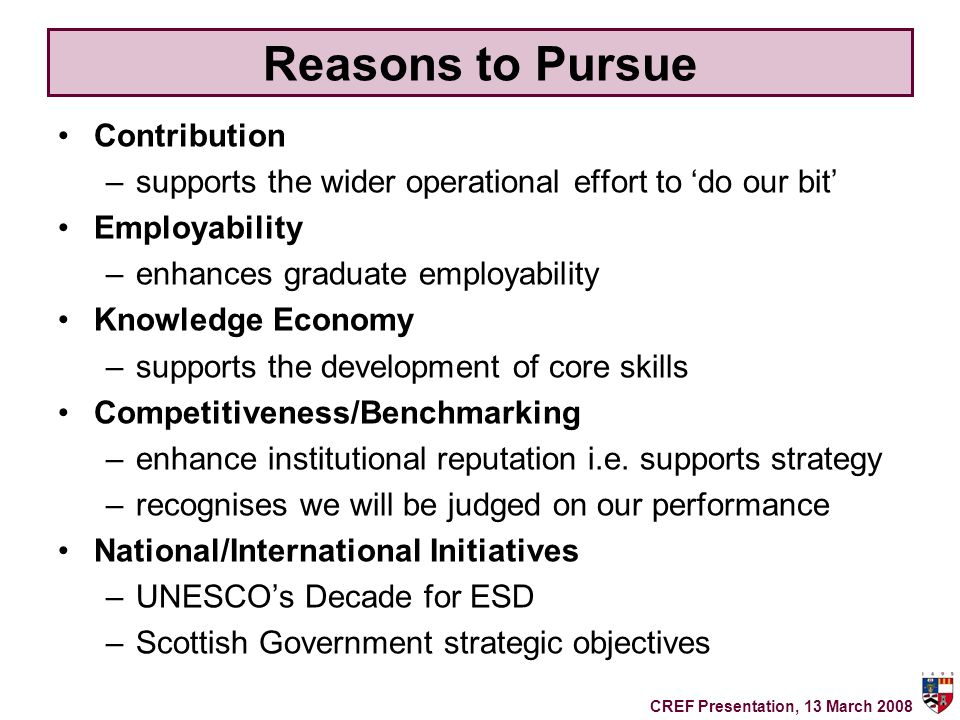 Reasons to Pursue Contribution –supports the wider operational effort to do our bit Employability –enhances graduate employability Knowledge Economy –supports the development of core skills Competitiveness/Benchmarking –enhance institutional reputation i.e.