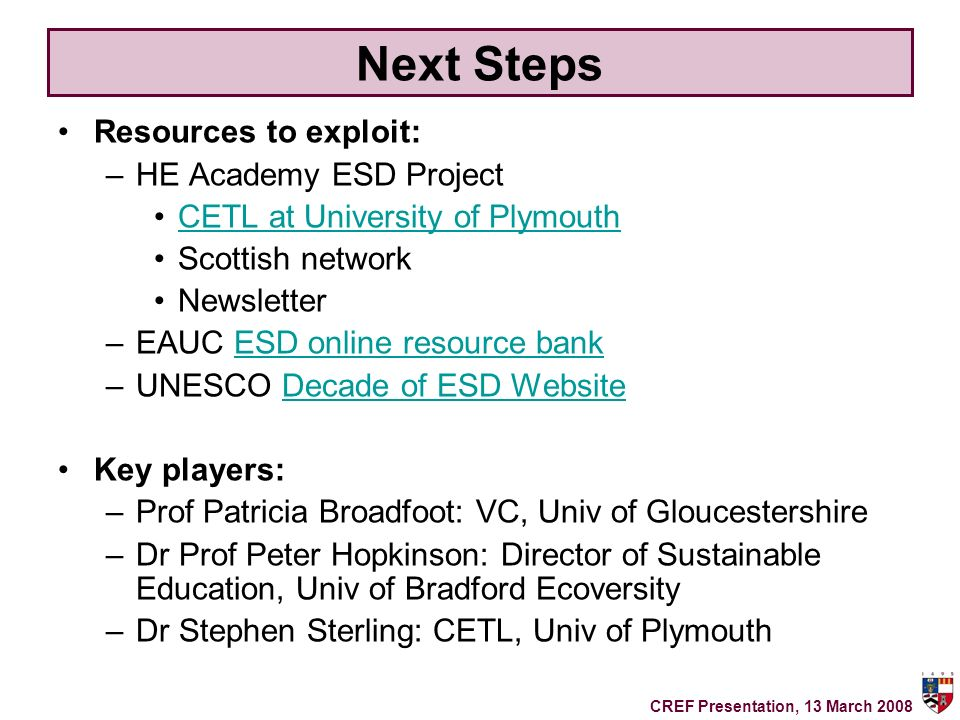 Next Steps Resources to exploit: –HE Academy ESD Project CETL at University of Plymouth Scottish network Newsletter –EAUC ESD online resource bankESD online resource bank –UNESCO Decade of ESD WebsiteDecade of ESD Website Key players: –Prof Patricia Broadfoot: VC, Univ of Gloucestershire –Dr Prof Peter Hopkinson: Director of Sustainable Education, Univ of Bradford Ecoversity –Dr Stephen Sterling: CETL, Univ of Plymouth CREF Presentation, 13 March 2008