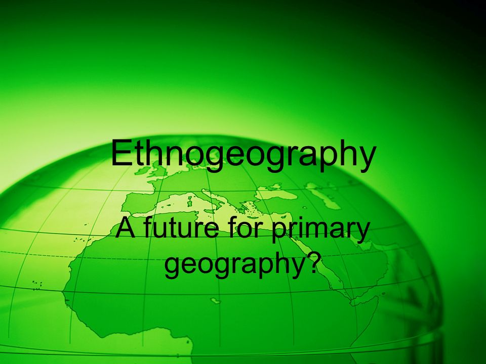 Ethnogeography A future for primary geography