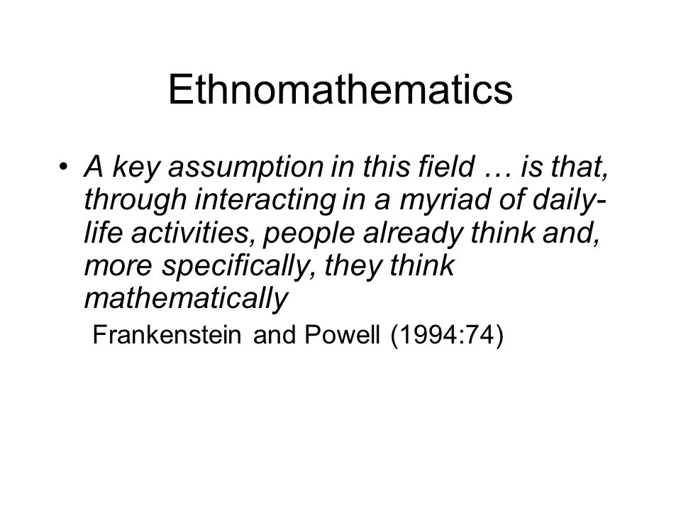 Ethnomathematics A key assumption in this field … is that, through interacting in a myriad of daily- life activities, people already think and, more specifically, they think mathematically Frankenstein and Powell (1994:74)
