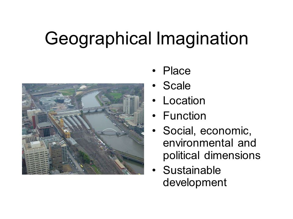 Geographical Imagination Place Scale Location Function Social, economic, environmental and political dimensions Sustainable development