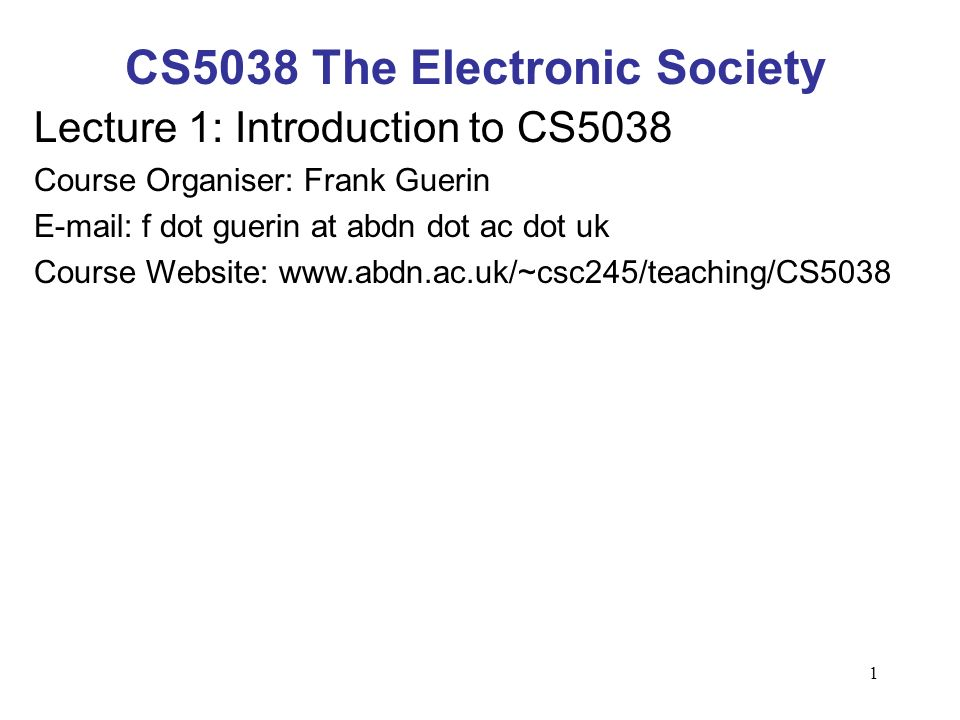 1 CS5038 The Electronic Society Lecture 1: Introduction to CS5038 Course Organiser: Frank Guerin E-mail: f dot guerin at abdn dot ac dot uk Course Website: www.abdn.ac.uk/~csc245/teaching/CS5038