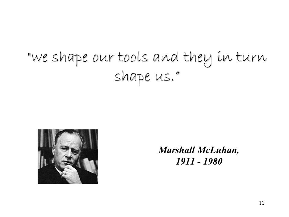 11 Marshall McLuhan, 1911 - 1980 we shape our tools and they in turn shape us.