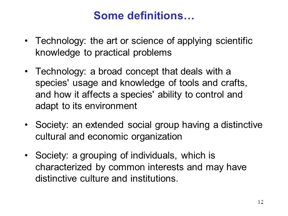 12 Some definitions… Technology: the art or science of applying scientific knowledge to practical problems Technology: a broad concept that deals with a species usage and knowledge of tools and crafts, and how it affects a species ability to control and adapt to its environment Society: an extended social group having a distinctive cultural and economic organization Society: a grouping of individuals, which is characterized by common interests and may have distinctive culture and institutions.