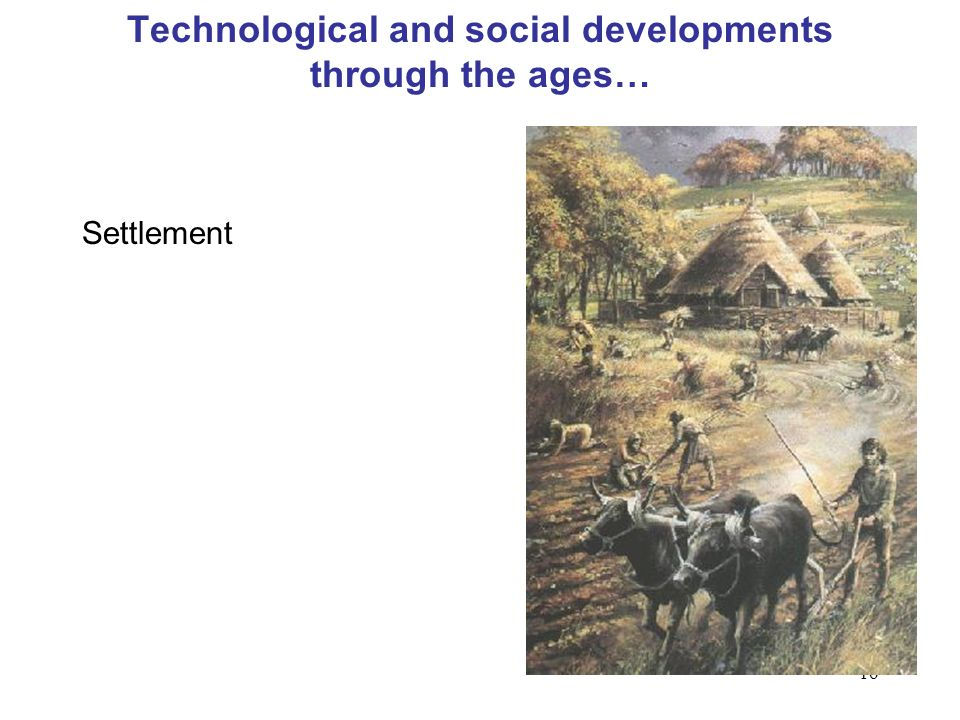 16 Technological and social developments through the ages… Settlement