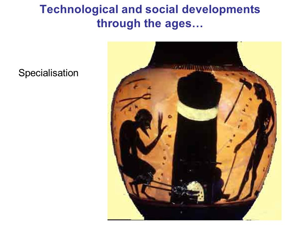 19 Technological and social developments through the ages… Specialisation