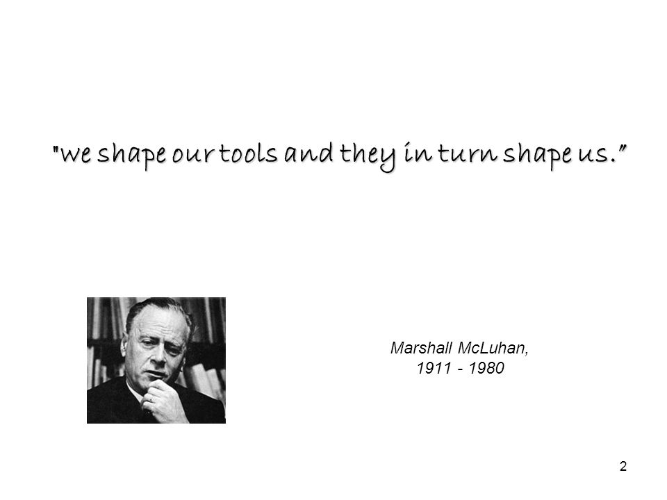 2 Marshall McLuhan, 1911 - 1980 we shape our tools and they in turn shape us.