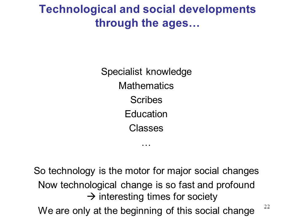 22 Technological and social developments through the ages… Specialist knowledge Mathematics Scribes Education Classes … So technology is the motor for major social changes Now technological change is so fast and profound interesting times for society We are only at the beginning of this social change