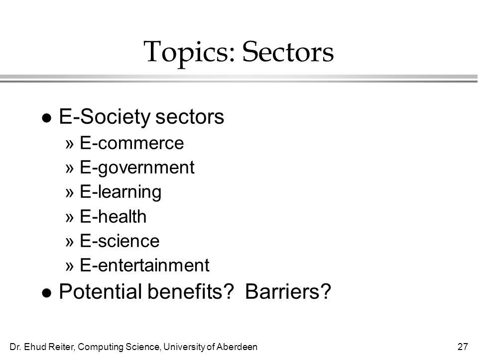 Dr. Ehud Reiter, Computing Science, University of Aberdeen27 Topics: Sectors l E-Society sectors »E-commerce »E-government »E-learning »E-health »E-sc