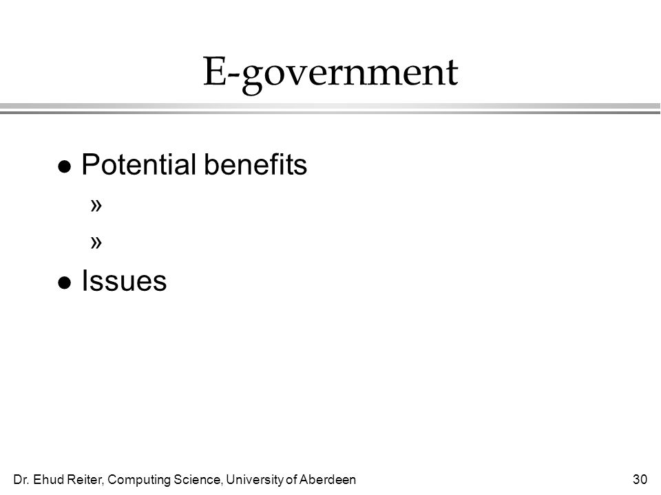 Dr. Ehud Reiter, Computing Science, University of Aberdeen30 E-government l Potential benefits »Info is easily accessible to all »Easier tax forms, vo