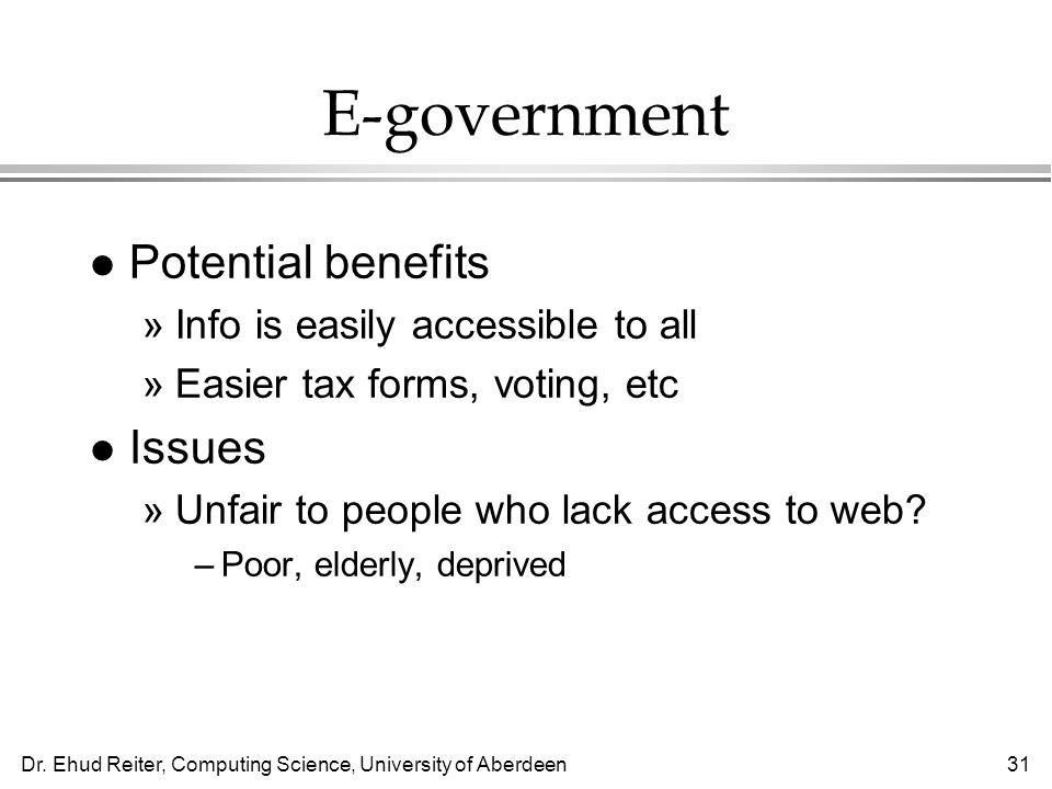 Dr. Ehud Reiter, Computing Science, University of Aberdeen31 E-government l Potential benefits »Info is easily accessible to all »Easier tax forms, vo