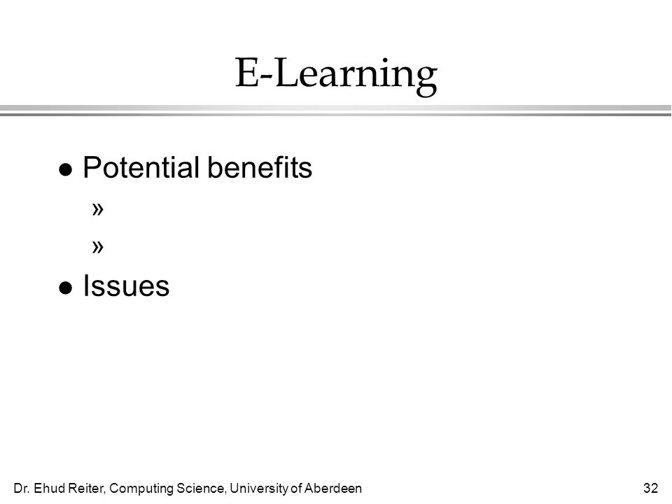 Dr. Ehud Reiter, Computing Science, University of Aberdeen32 E-Learning l Potential benefits »Distance learning »Material can be customised to student