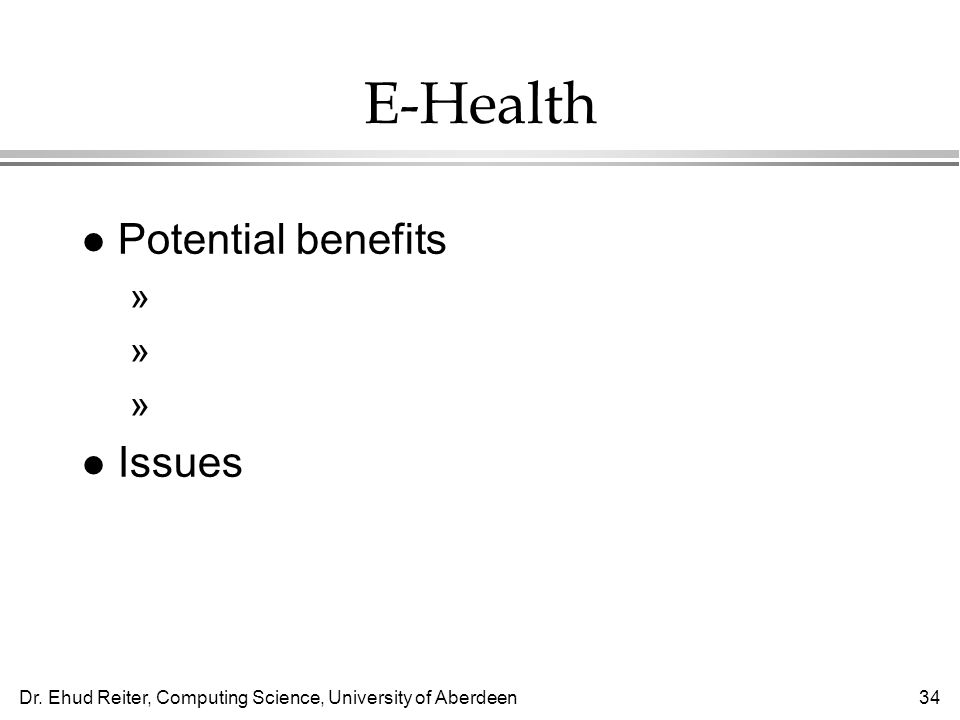 Dr. Ehud Reiter, Computing Science, University of Aberdeen34 E-Health l Potential benefits »Sharing medical information (eg, A&E) »Fewer medical error