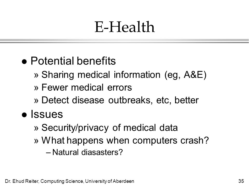 Dr. Ehud Reiter, Computing Science, University of Aberdeen35 E-Health l Potential benefits »Sharing medical information (eg, A&E) »Fewer medical error
