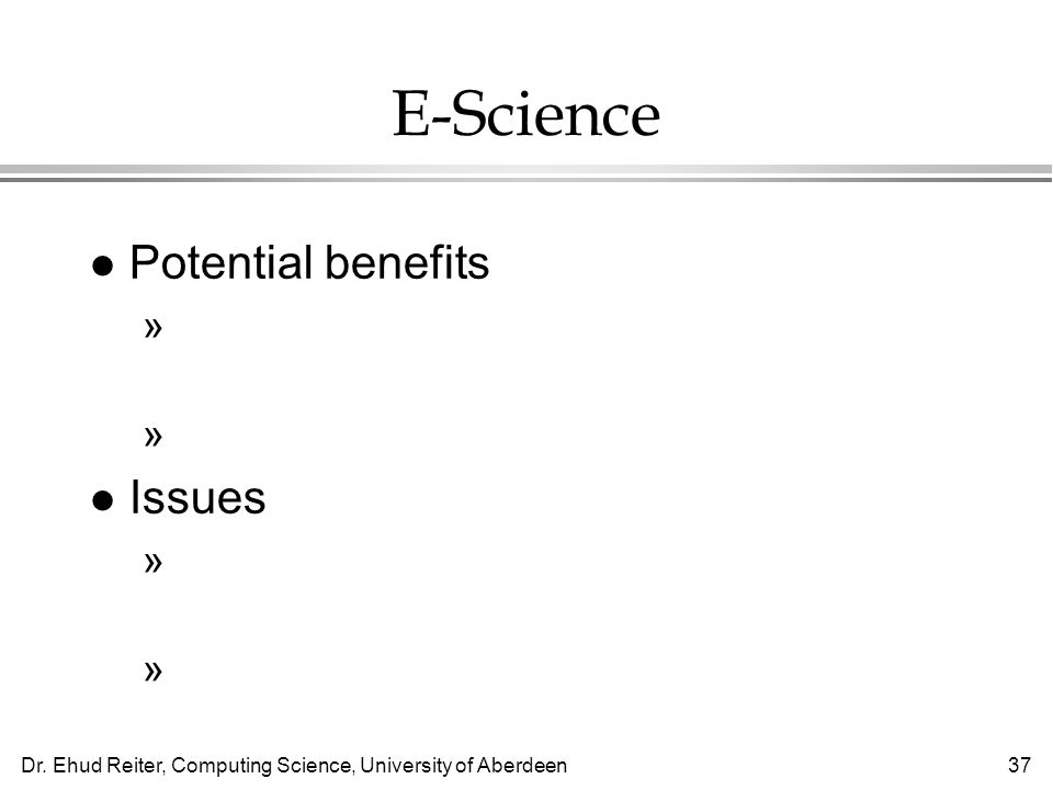 Dr. Ehud Reiter, Computing Science, University of Aberdeen37 E-Science l Potential benefits »Universal access to scientific papers and data sets »Bett