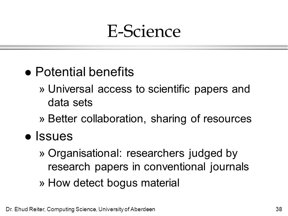 Dr. Ehud Reiter, Computing Science, University of Aberdeen38 E-Science l Potential benefits »Universal access to scientific papers and data sets »Bett