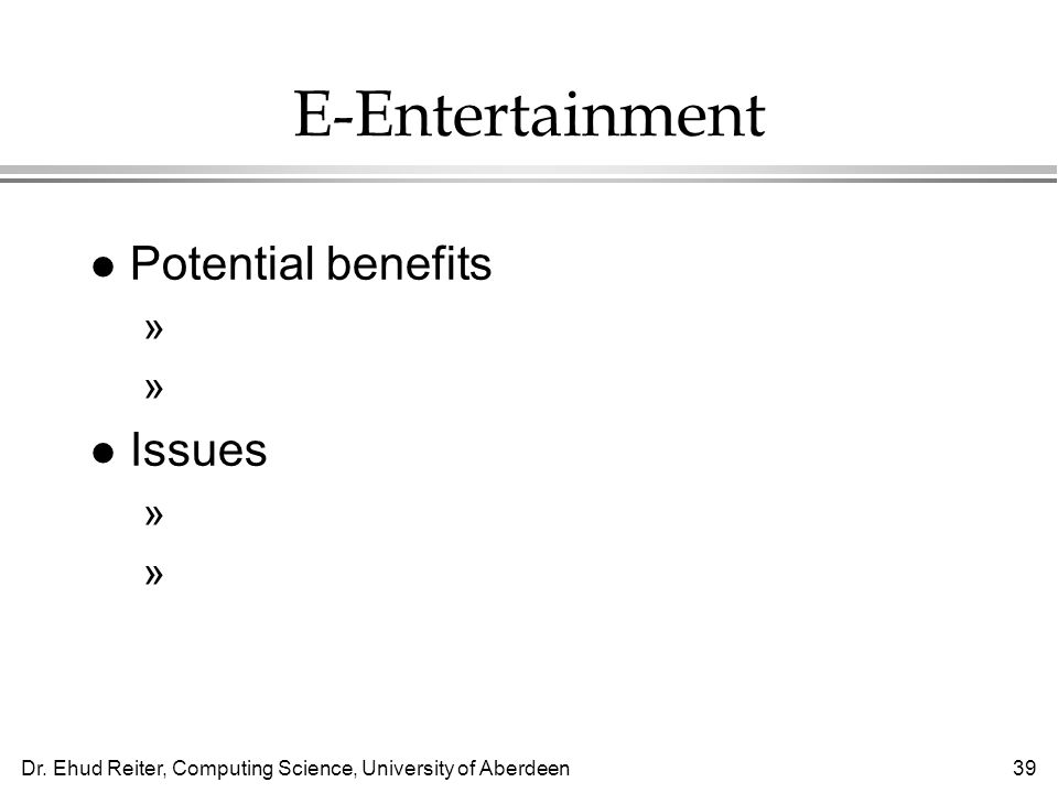 Dr. Ehud Reiter, Computing Science, University of Aberdeen39 E-Entertainment l Potential benefits »Much broader range of material »Interact with peopl