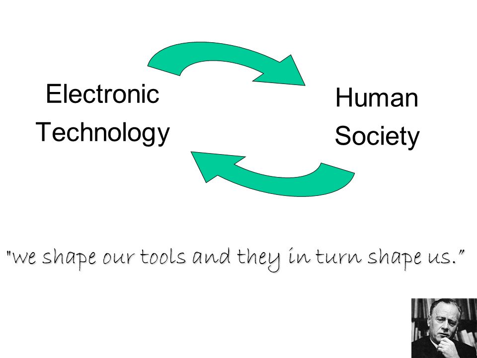 43 Electronic Technology Human Society we shape our tools and they in turn shape us.