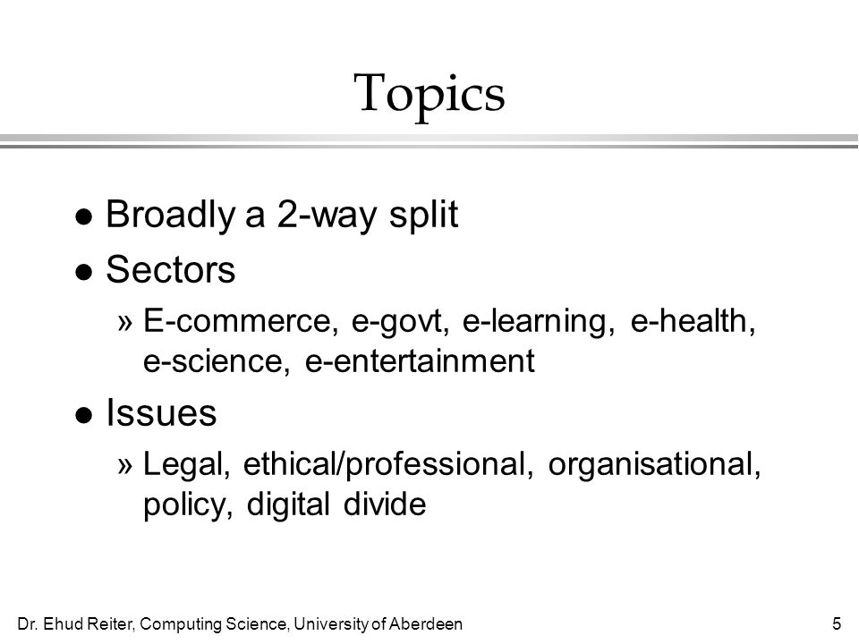 Dr. Ehud Reiter, Computing Science, University of Aberdeen5 Topics l Broadly a 2-way split l Sectors »E-commerce, e-govt, e-learning, e-health, e-scie