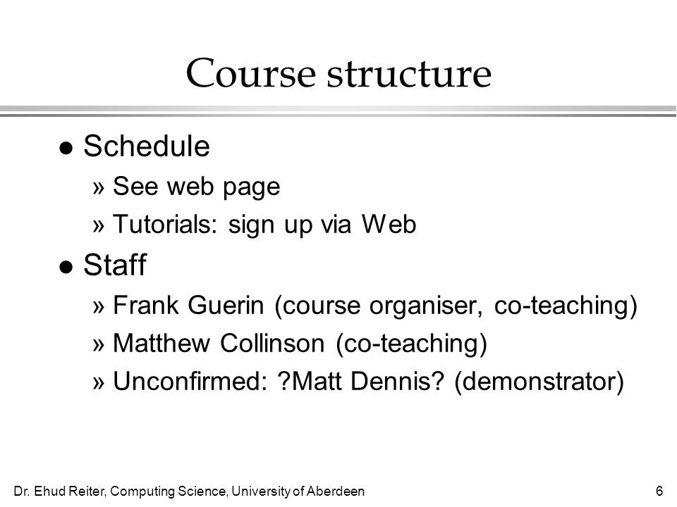 Dr. Ehud Reiter, Computing Science, University of Aberdeen6 Course structure l Schedule »See web page »Tutorials: sign up via Web l Staff »Frank Gueri