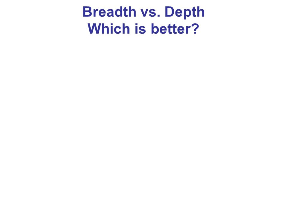 Breadth vs. Depth Which is better