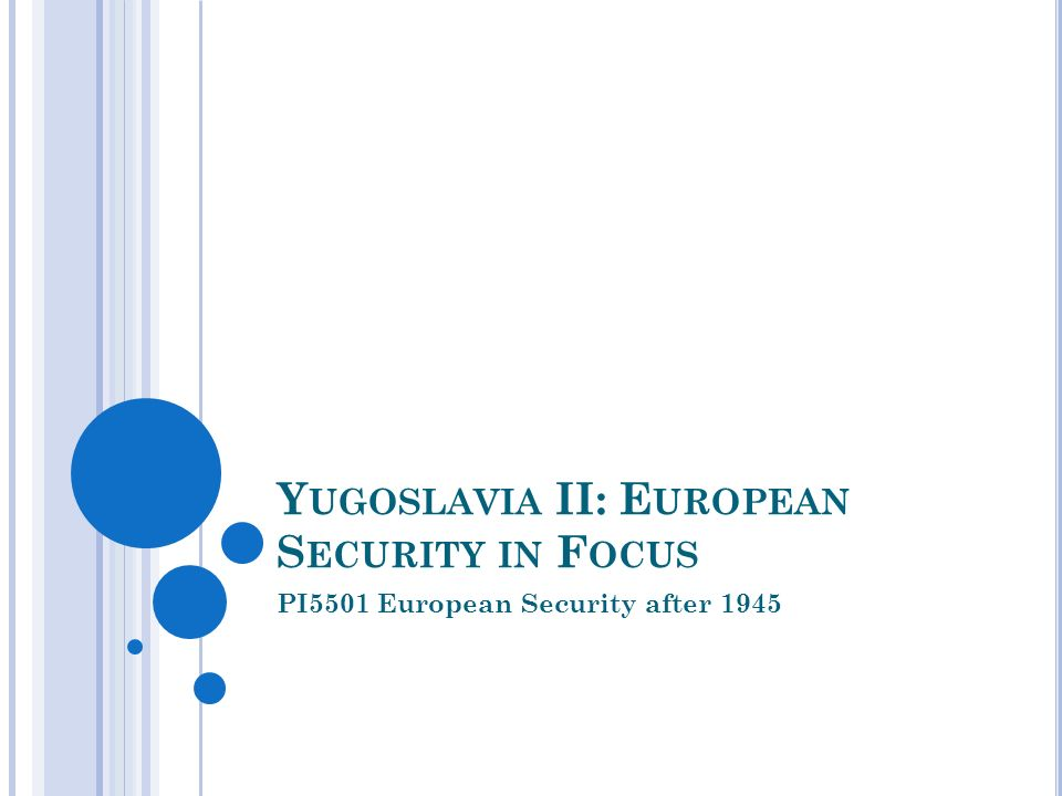 Y UGOSLAVIA II: E UROPEAN S ECURITY IN F OCUS PI5501 European Security after 1945