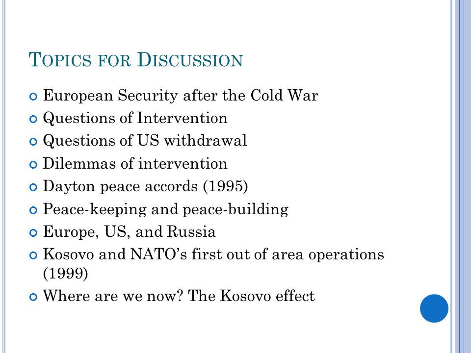 T OPICS FOR D ISCUSSION European Security after the Cold War Questions of Intervention Questions of US withdrawal Dilemmas of intervention Dayton peace accords (1995) Peace-keeping and peace-building Europe, US, and Russia Kosovo and NATOs first out of area operations (1999) Where are we now.