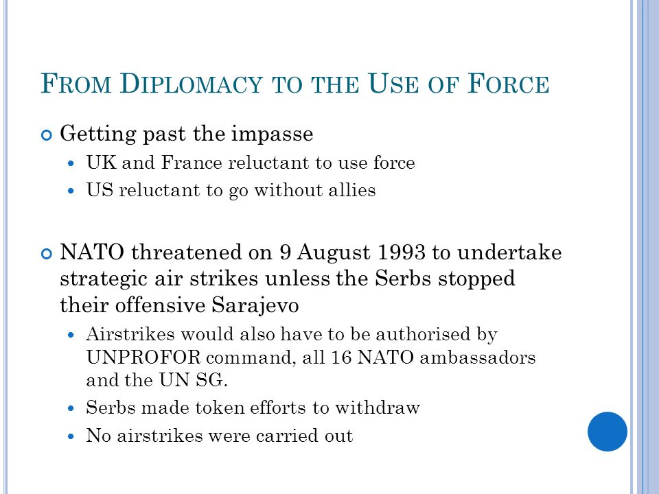 F ROM D IPLOMACY TO THE U SE OF F ORCE Getting past the impasse UK and France reluctant to use force US reluctant to go without allies NATO threatened on 9 August 1993 to undertake strategic air strikes unless the Serbs stopped their offensive Sarajevo Airstrikes would also have to be authorised by UNPROFOR command, all 16 NATO ambassadors and the UN SG.