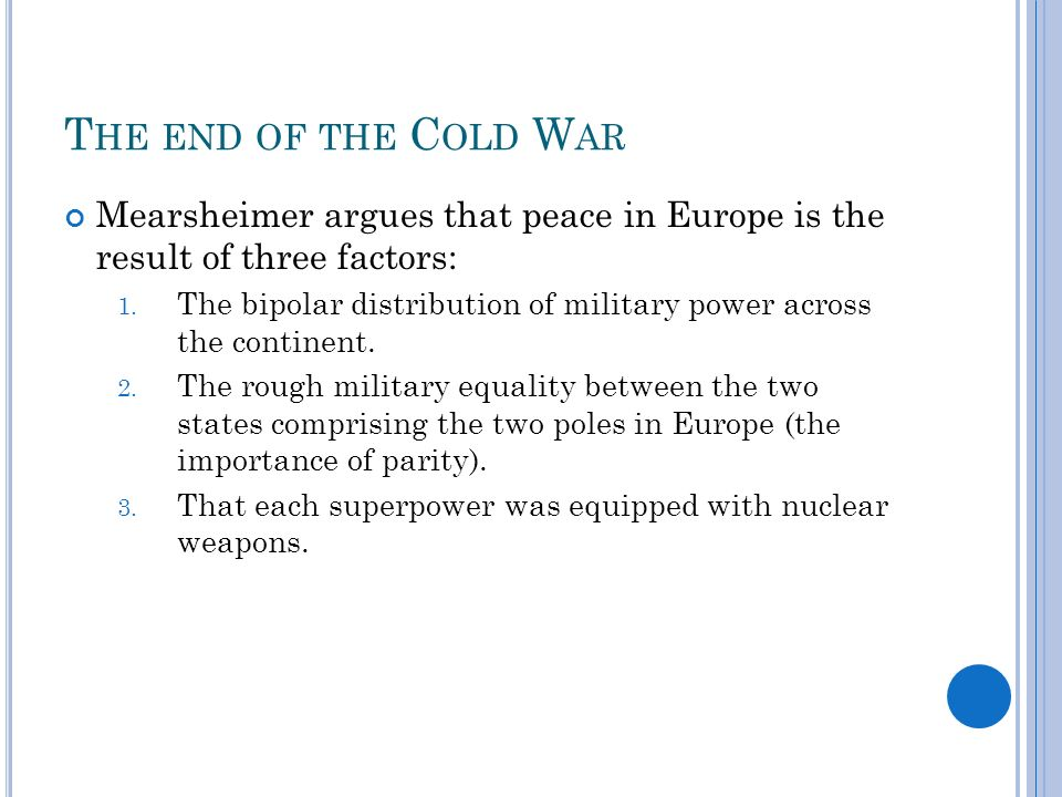 T HE END OF THE C OLD W AR Mearsheimer argues that peace in Europe is the result of three factors: 1.