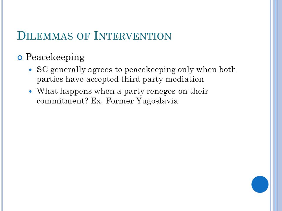 D ILEMMAS OF I NTERVENTION Peacekeeping SC generally agrees to peacekeeping only when both parties have accepted third party mediation What happens when a party reneges on their commitment.