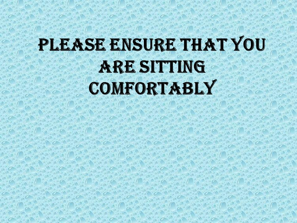 Please ensure that you are sitting comfortably