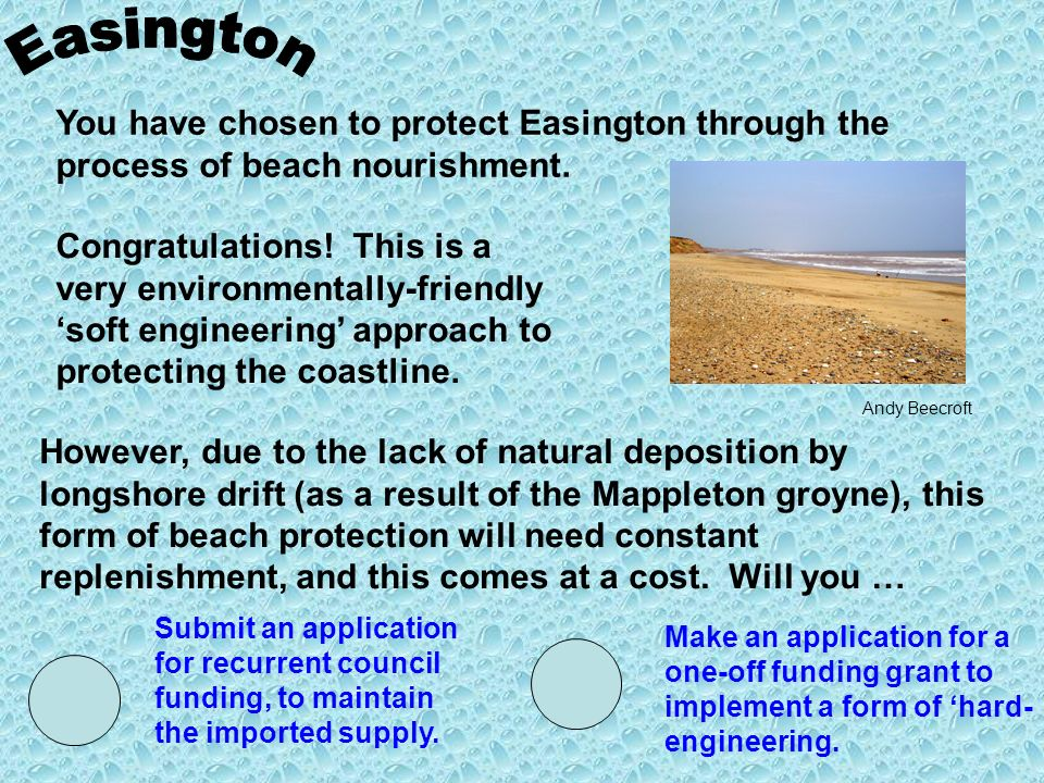 You have chosen to protect Easington through the process of beach nourishment. Congratulations! This is a very environmentally-friendly soft engineeri