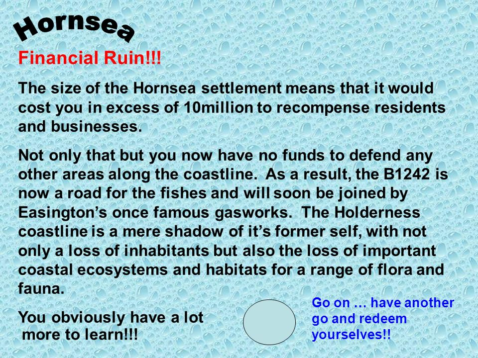 Financial Ruin!!! The size of the Hornsea settlement means that it would cost you in excess of 10million to recompense residents and businesses. Not o