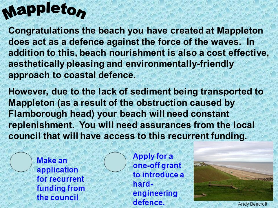 Congratulations the beach you have created at Mappleton does act as a defence against the force of the waves.