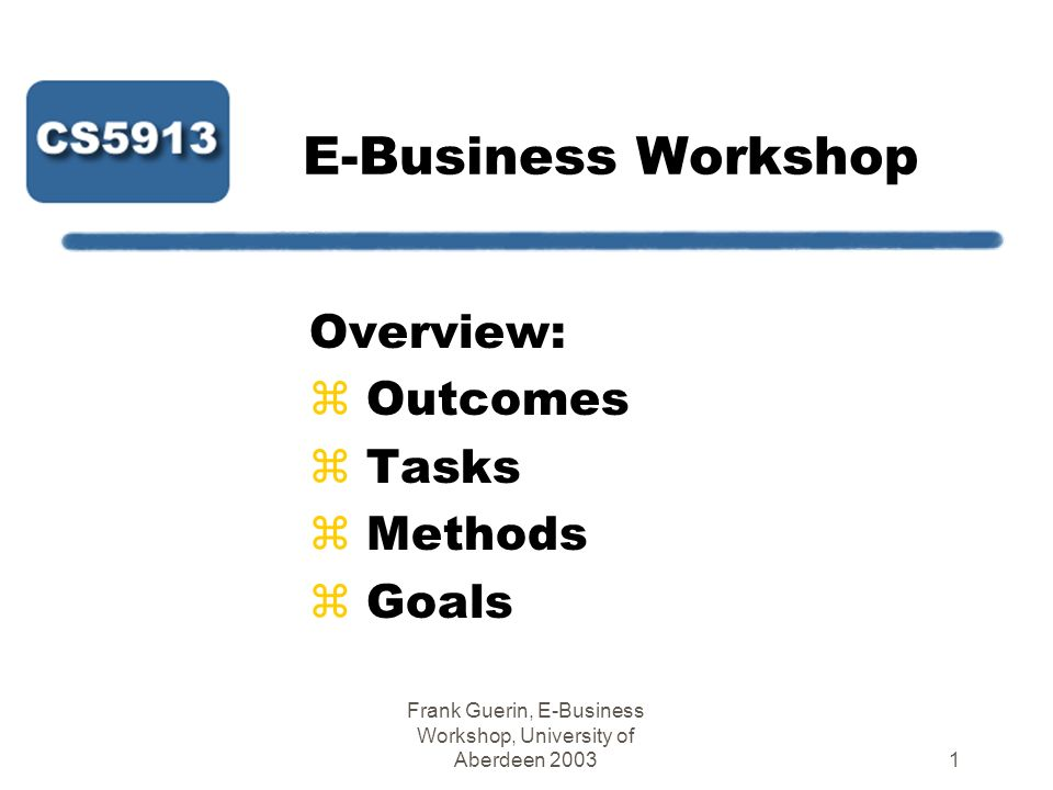 Frank Guerin, E-Business Workshop, University of Aberdeen 200312 Next Steps - 1 zFirst meetings booked for today (or tomorrow) yDo not exclude people who have been away.
