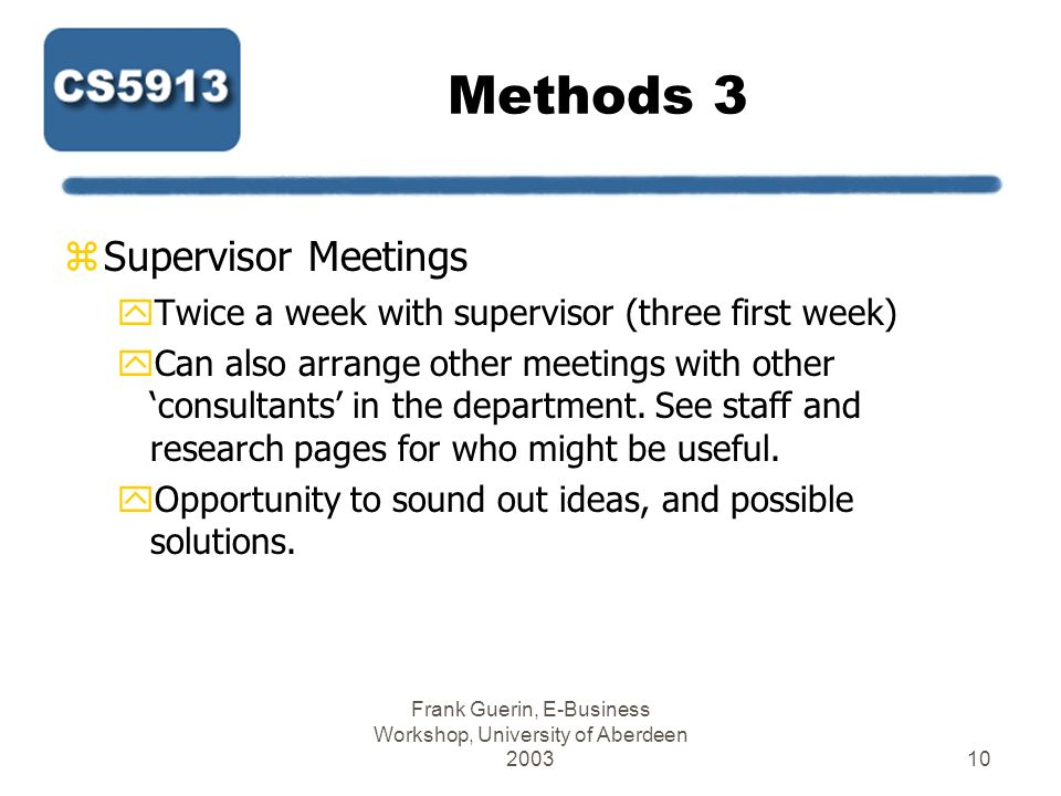 Frank Guerin, E-Business Workshop, University of Aberdeen 200310 Methods 3 zSupervisor Meetings yTwice a week with supervisor (three first week) yCan also arrange other meetings with other consultants in the department.