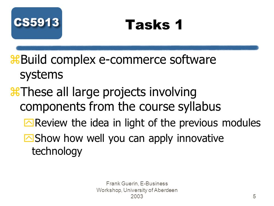 Frank Guerin, E-Business Workshop, University of Aberdeen 20036 Tasks 2 zProjects too large to completely finish yPriorities for the software need to be set yOverall concept needs to be developed zThe software will highlight key components zThe poster will outline the application yWhat it does yWhy it is important yHow it works
