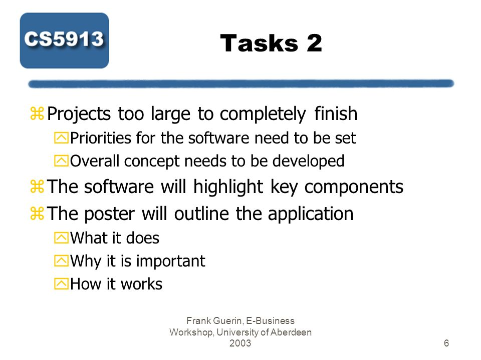 Frank Guerin, E-Business Workshop, University of Aberdeen 20037 Tasks 3 zInteract with other commercial Web sites and software yAmazons API yNews Feeds yJ2ME yMay need to harvest data from HTML directly zUse ready-made components if possible yNot realistic to develop everything from scratch yDeclare what you use and where it comes from yIf not OS, must include in business costs