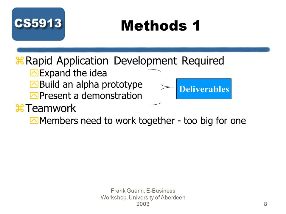 Frank Guerin, E-Business Workshop, University of Aberdeen 20039 Methods 2 zTeam Meetings yMeet twice a week at least + 2 with supervisor (=4) xBut 3 with supervisor in first week yComplete log form http://cgi.csd.abdn.ac.uk/~ggrimnes/mtp/logs.php http://cgi.csd.abdn.ac.uk/~ggrimnes/mtp/logs.php x(After each meeting) yBook room in 245, 310, or library yUse Sr.